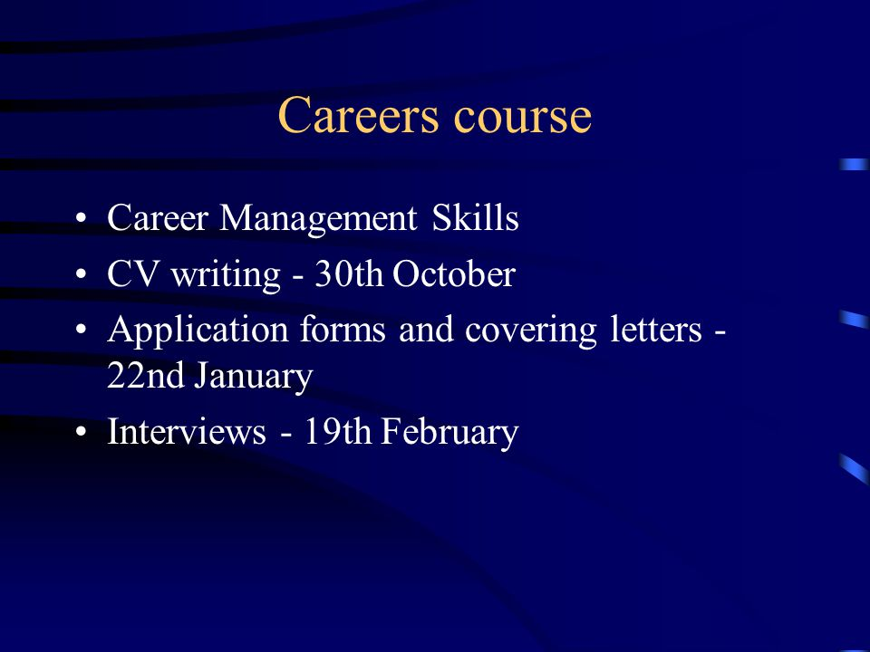 Careers course Career Management Skills CV writing - 30th October Application forms and covering letters - 22nd January Interviews - 19th February