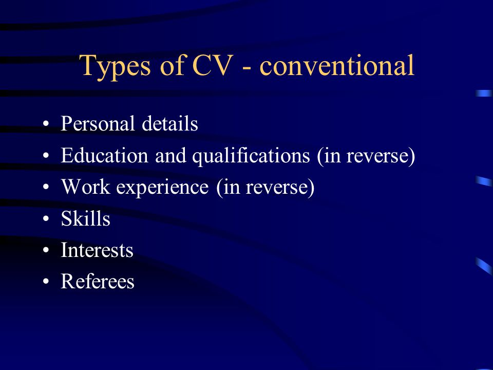 Types of CV - conventional Personal details Education and qualifications (in reverse) Work experience (in reverse) Skills Interests Referees