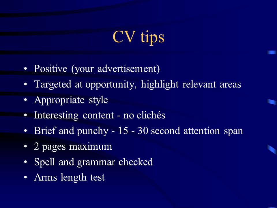 CV tips Positive (your advertisement) Targeted at opportunity, highlight relevant areas Appropriate style Interesting content - no clichés Brief and punchy - 15 - 30 second attention span 2 pages maximum Spell and grammar checked Arms length test