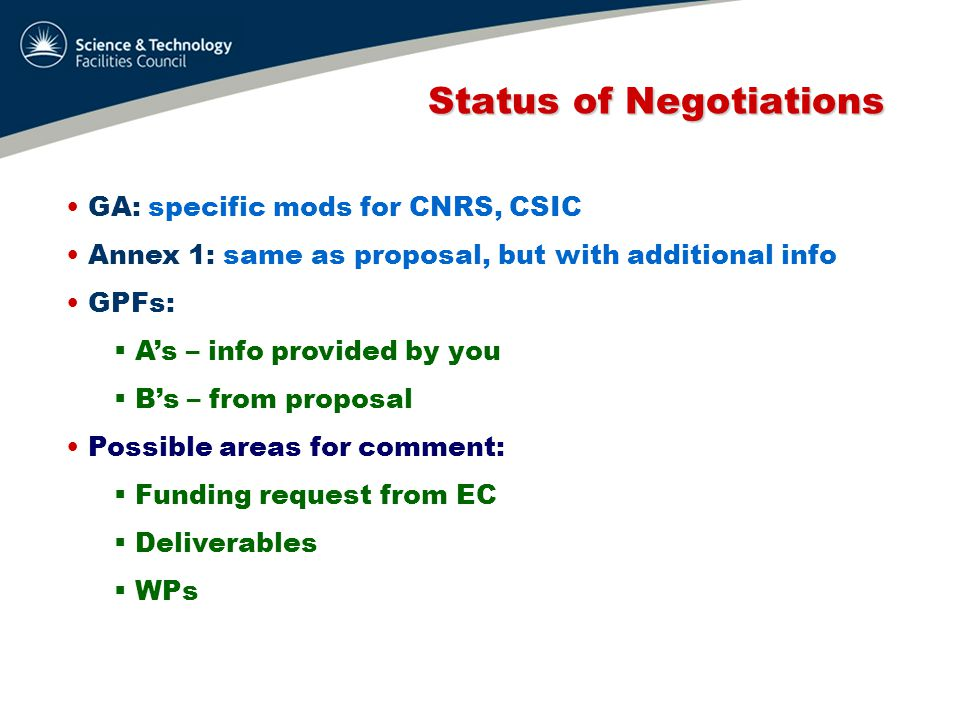 Status of Negotiations Status of Negotiations GA: specific mods for CNRS, CSIC Annex 1: same as proposal, but with additional info GPFs:  A's – info provided by you  B's – from proposal Possible areas for comment:  Funding request from EC  Deliverables  WPs