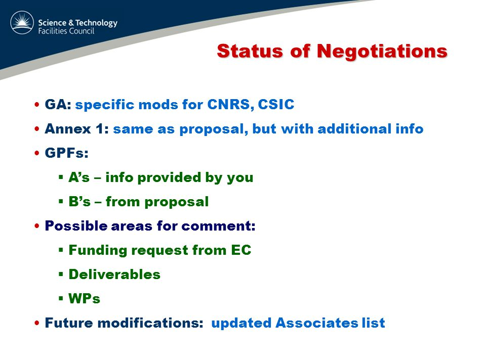 Status of Negotiations Status of Negotiations GA: specific mods for CNRS, CSIC Annex 1: same as proposal, but with additional info GPFs:  A's – info provided by you  B's – from proposal Possible areas for comment:  Funding request from EC  Deliverables  WPs Future modifications: updated Associates list