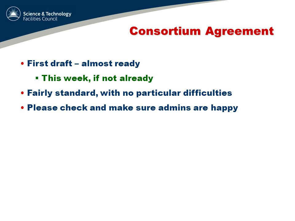 Consortium Agreement Consortium Agreement First draft – almost ready  This week, if not already Fairly standard, with no particular difficulties Please check and make sure admins are happy