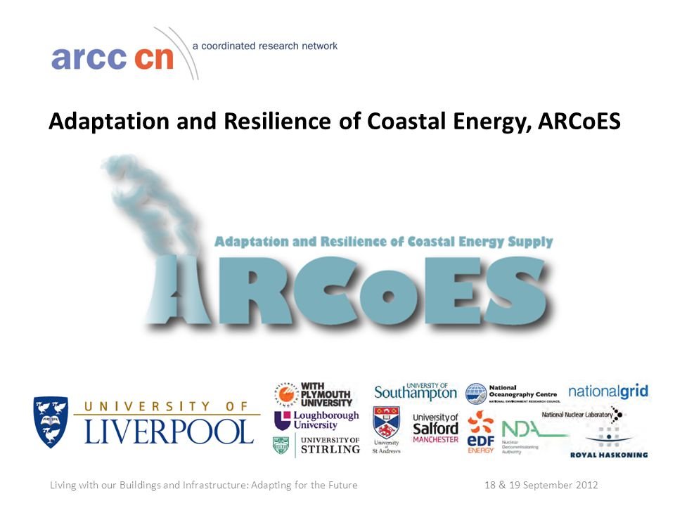 Adaptation and Resilience of Coastal Energy, ARCoES Living with our Buildings and Infrastructure: Adapting for the Future 18 & 19 September 2012