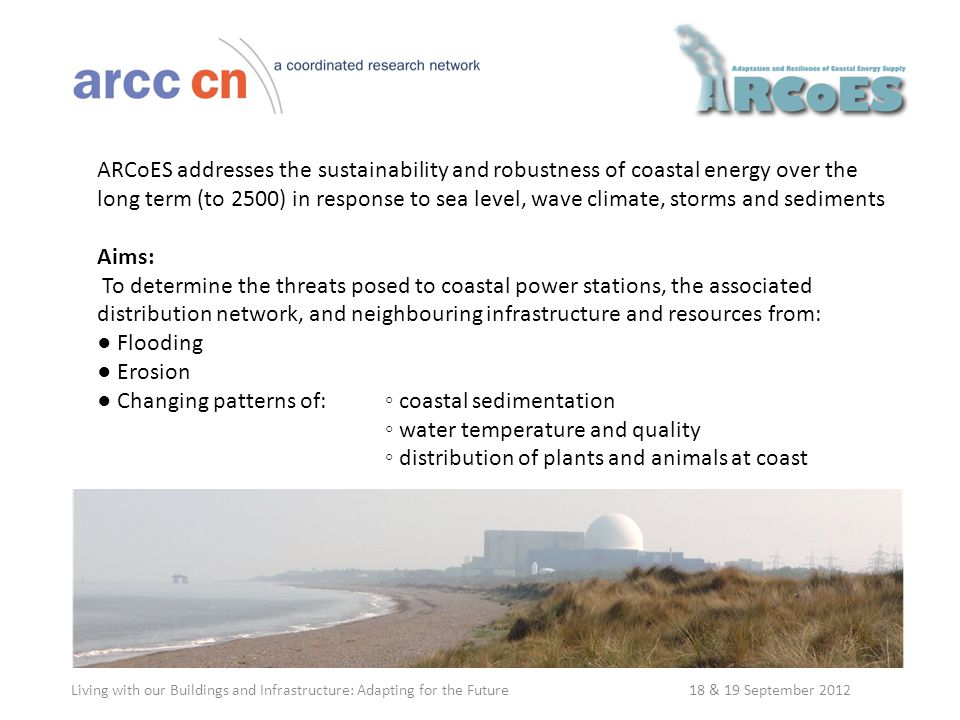 ARCoES addresses the sustainability and robustness of coastal energy over the long term (to 2500) in response to sea level, wave climate, storms and sediments Aims: To determine the threats posed to coastal power stations, the associated distribution network, and neighbouring infrastructure and resources from: ● Flooding ● Erosion ● Changing patterns of:◦ coastal sedimentation ◦ water temperature and quality ◦ distribution of plants and animals at coast Living with our Buildings and Infrastructure: Adapting for the Future 18 & 19 September 2012