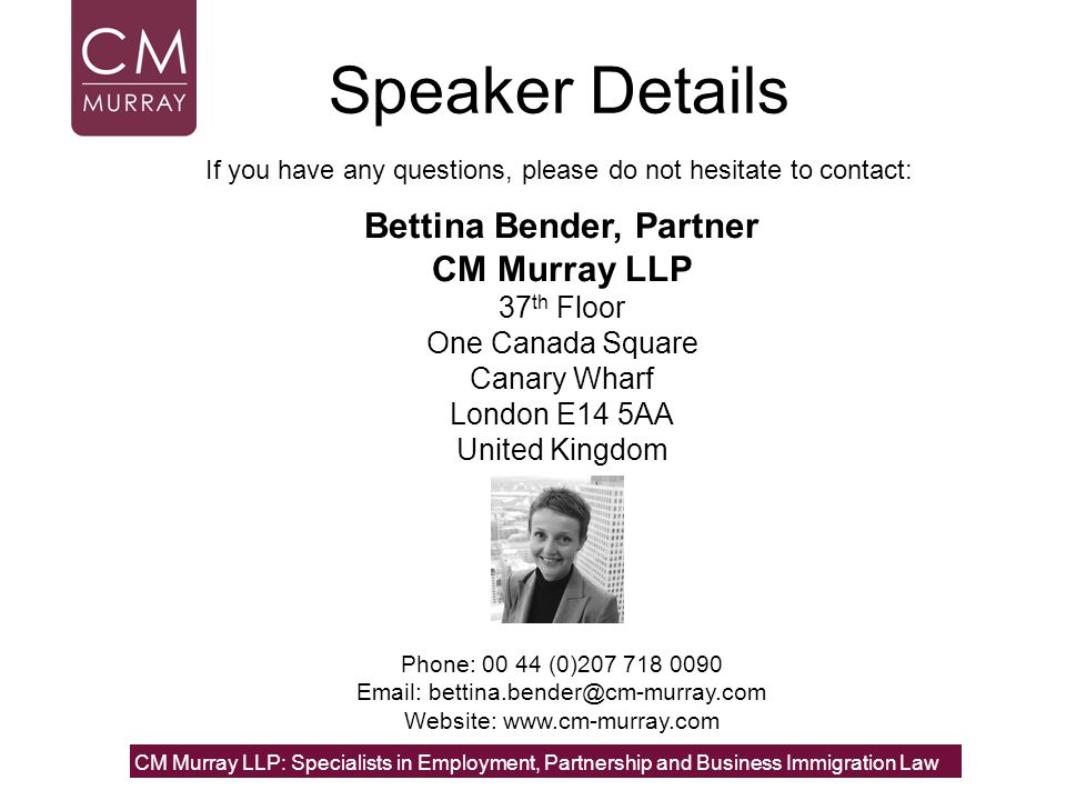 Speaker Details Bettina Bender, Partner CM Murray LLP 37 th Floor One Canada Square Canary Wharf London E14 5AA United Kingdom If you have any questions, please do not hesitate to contact: Phone: 00 44 (0)207 718 0090 Email: bettina.bender@cm-murray.com Website: www.cm-murray.com