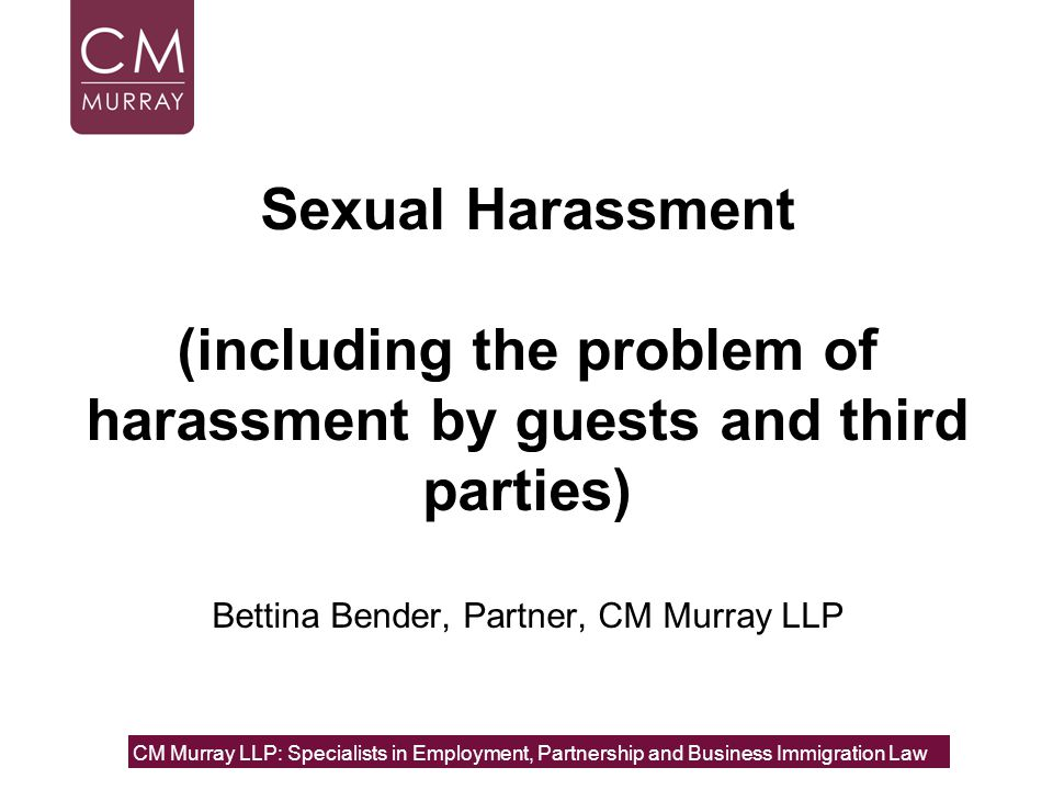 Sexual Harassment (including the problem of harassment by guests and third parties) Bettina Bender, Partner, CM Murray LLP CM Murray LLP: Specialists in Employment, Partnership and Business Immigration Law