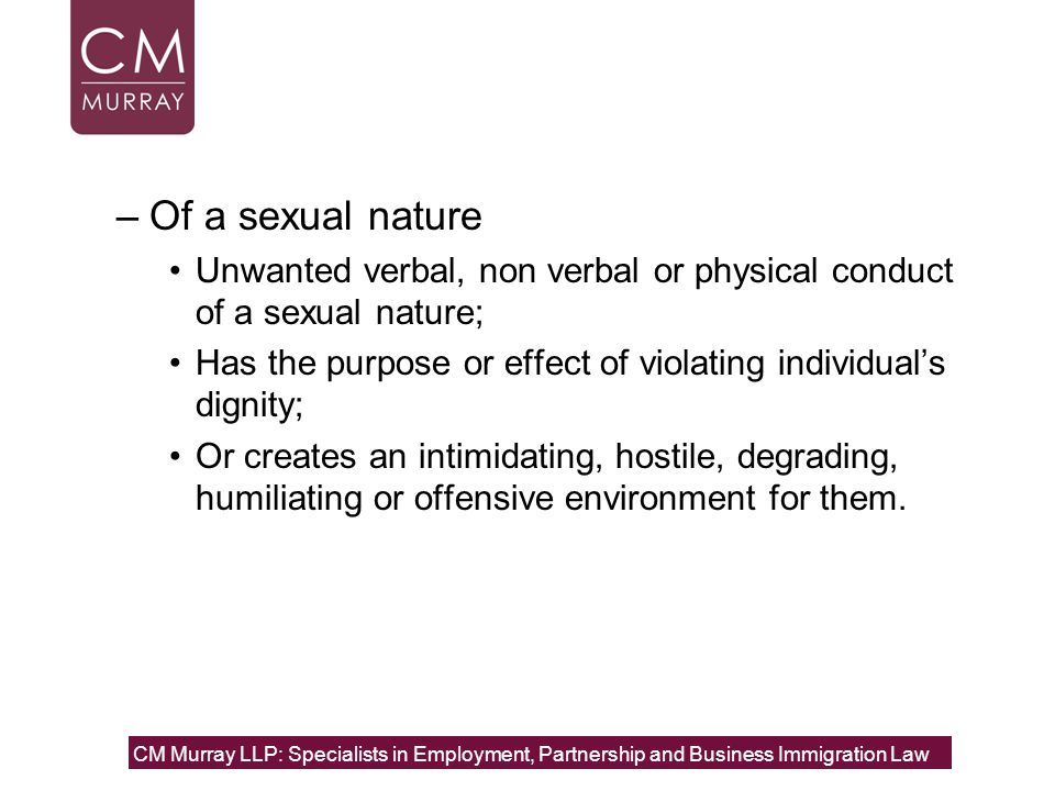 –Of a sexual nature Unwanted verbal, non verbal or physical conduct of a sexual nature; Has the purpose or effect of violating individual's dignity; Or creates an intimidating, hostile, degrading, humiliating or offensive environment for them.