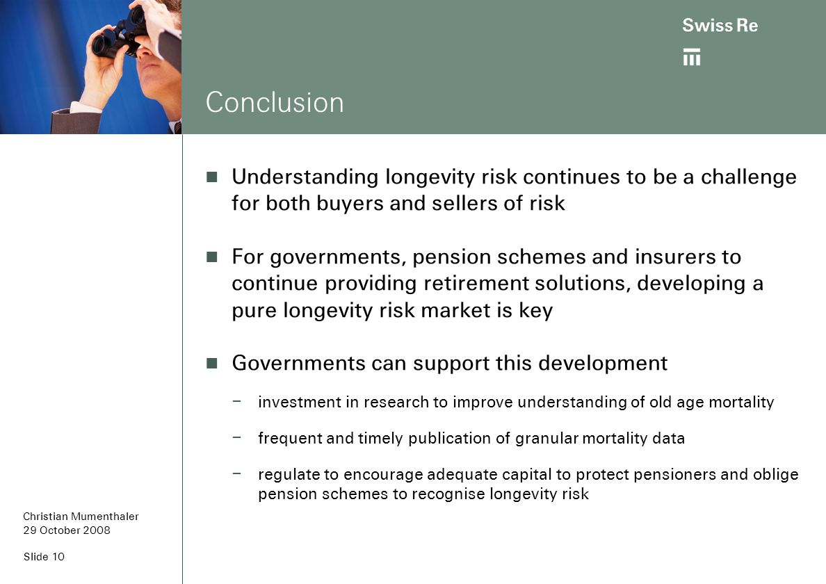 Slide 10 Conclusion Understanding longevity risk continues to be a challenge for both buyers and sellers of risk For governments, pension schemes and insurers to continue providing retirement solutions, developing a pure longevity risk market is key Governments can support this development – investment in research to improve understanding of old age mortality – frequent and timely publication of granular mortality data – regulate to encourage adequate capital to protect pensioners and oblige pension schemes to recognise longevity risk Christian Mumenthaler 29 October 2008