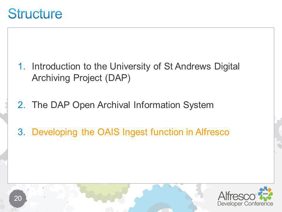 20 1.Introduction to the University of St Andrews Digital Archiving Project (DAP) 2.The DAP Open Archival Information System 3.Developing the OAIS Ingest function in Alfresco