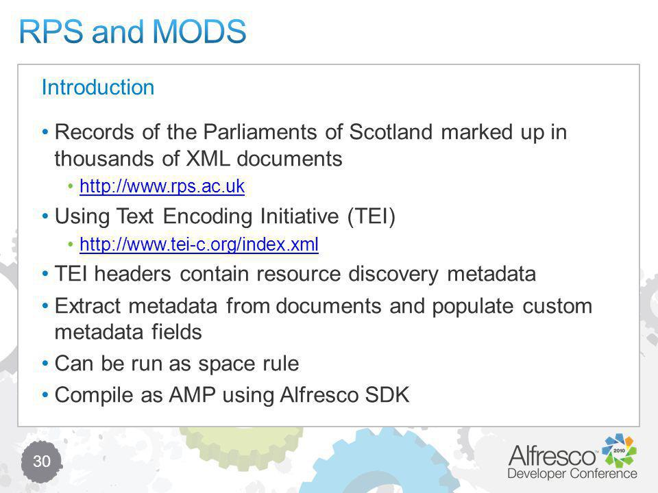 30 Records of the Parliaments of Scotland marked up in thousands of XML documents http://www.rps.ac.uk Using Text Encoding Initiative (TEI) http://www.tei-c.org/index.xml TEI headers contain resource discovery metadata Extract metadata from documents and populate custom metadata fields Can be run as space rule Compile as AMP using Alfresco SDK Introduction