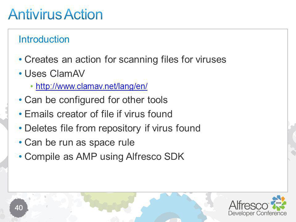 40 Creates an action for scanning files for viruses Uses ClamAV http://www.clamav.net/lang/en/ Can be configured for other tools Emails creator of file if virus found Deletes file from repository if virus found Can be run as space rule Compile as AMP using Alfresco SDK Introduction