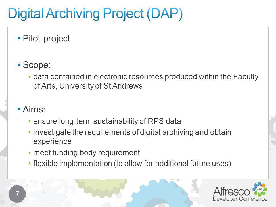 7 Pilot project Scope: data contained in electronic resources produced within the Faculty of Arts, University of St Andrews Aims: ensure long-term sustainability of RPS data investigate the requirements of digital archiving and obtain experience meet funding body requirement flexible implementation (to allow for additional future uses)