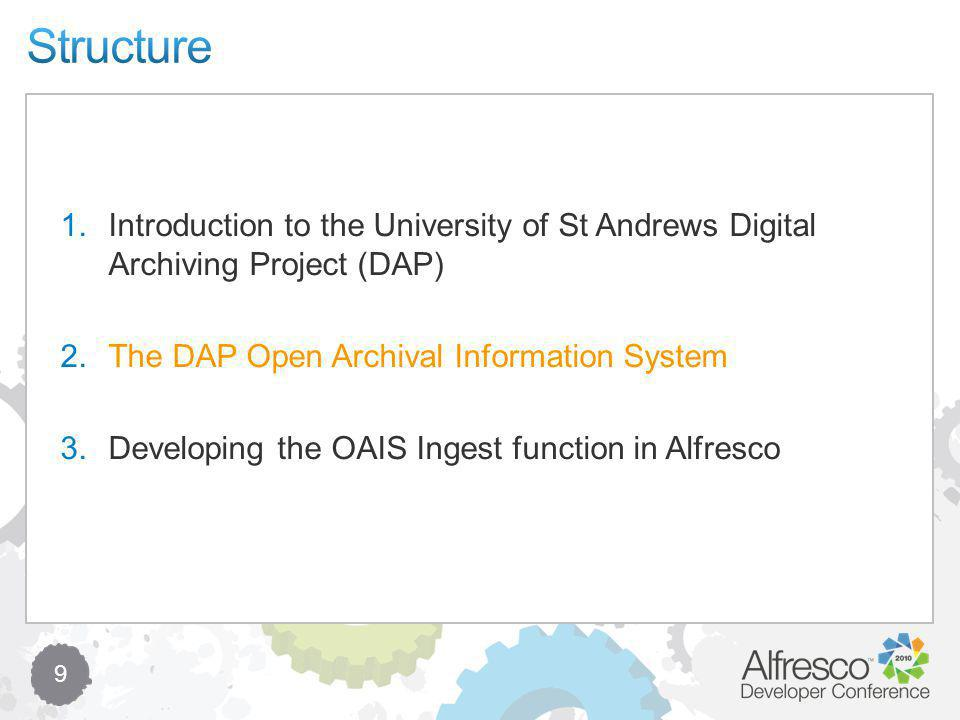 9 1.Introduction to the University of St Andrews Digital Archiving Project (DAP) 2.The DAP Open Archival Information System 3.Developing the OAIS Ingest function in Alfresco