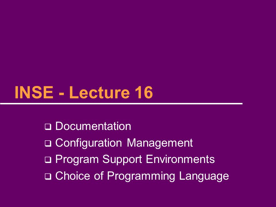 INSE - Lecture 16  Documentation  Configuration Management  Program Support Environments  Choice of Programming Language