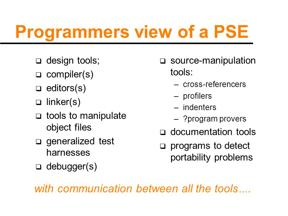 Programmers view of a PSE  design tools;  compiler(s)  editors(s)  linker(s)  tools to manipulate object files  generalized test harnesses  debugger(s)  source-manipulation tools: –cross-referencers –profilers –indenters – program provers  documentation tools  programs to detect portability problems with communication between all the tools ….