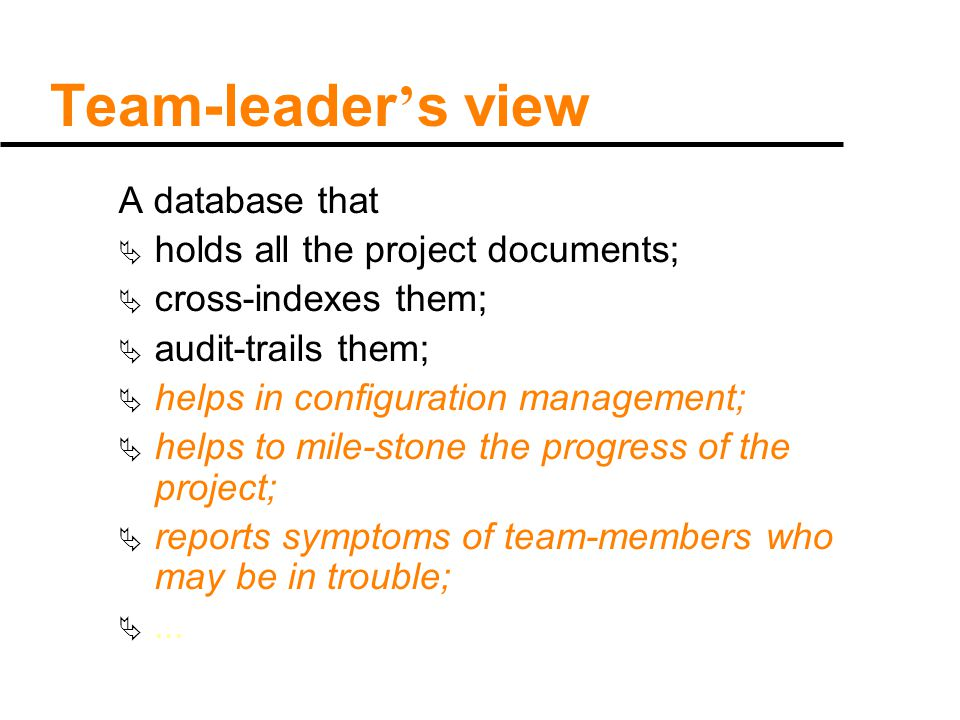 Team-leader ' s view A database that  holds all the project documents;  cross-indexes them;  audit-trails them;  helps in configuration management;  helps to mile-stone the progress of the project;  reports symptoms of team-members who may be in trouble; ...