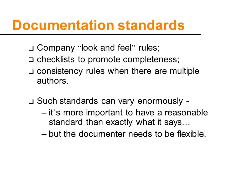 Documentation standards  Company look and feel rules;  checklists to promote completeness;  consistency rules when there are multiple authors.