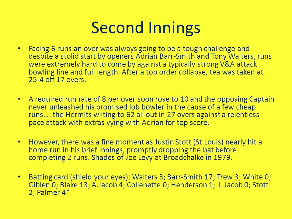 Second Innings Facing 6 runs an over was always going to be a tough challenge and despite a stolid start by openers Adrian Barr-Smith and Tony Walters, runs were extremely hard to come by against a typically strong V&A attack bowling line and full length.