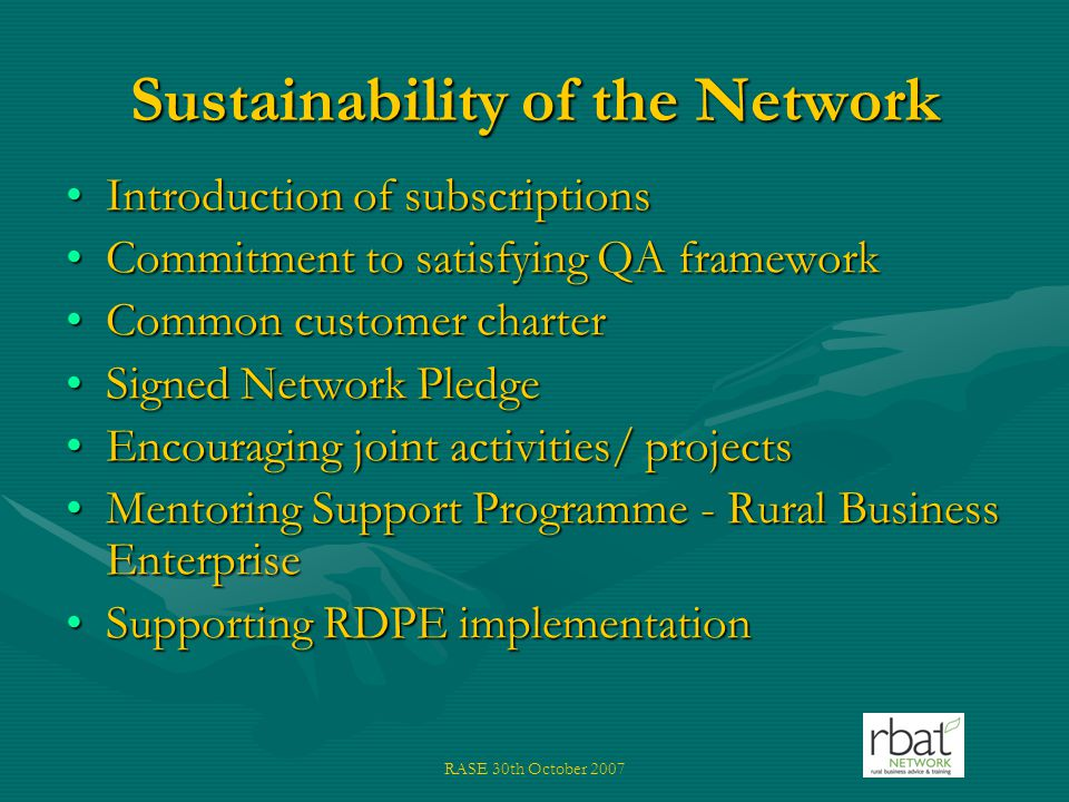 RASE 30th October 2007 Sustainability of the Network Introduction of subscriptionsIntroduction of subscriptions Commitment to satisfying QA frameworkCommitment to satisfying QA framework Common customer charterCommon customer charter Signed Network PledgeSigned Network Pledge Encouraging joint activities/ projectsEncouraging joint activities/ projects Mentoring Support Programme - Rural Business EnterpriseMentoring Support Programme - Rural Business Enterprise Supporting RDPE implementationSupporting RDPE implementation