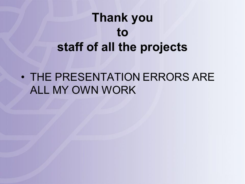 Thank you to staff of all the projects THE PRESENTATION ERRORS ARE ALL MY OWN WORK