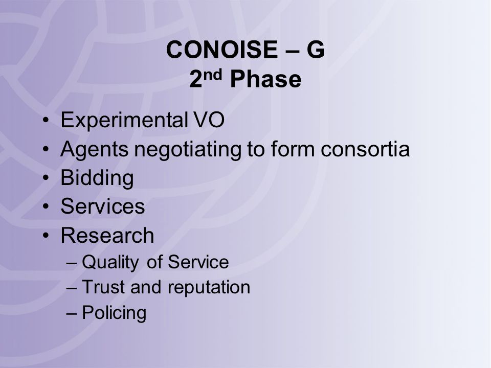 CONOISE – G 2 nd Phase Experimental VO Agents negotiating to form consortia Bidding Services Research –Quality of Service –Trust and reputation –Policing