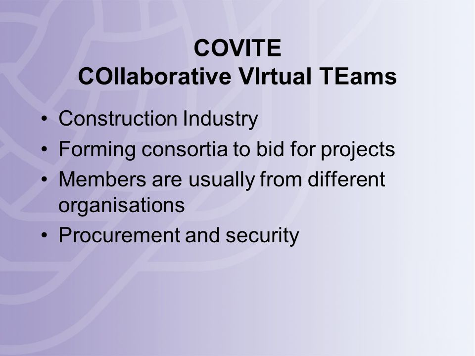 COVITE COllaborative VIrtual TEams Construction Industry Forming consortia to bid for projects Members are usually from different organisations Procurement and security
