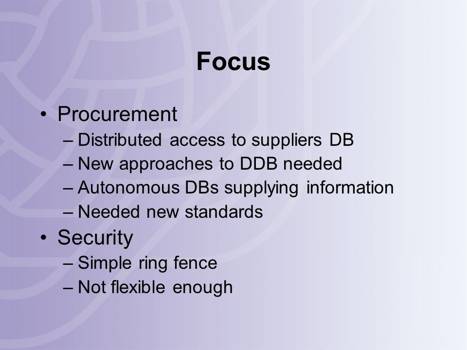 Focus Procurement –Distributed access to suppliers DB –New approaches to DDB needed –Autonomous DBs supplying information –Needed new standards Security –Simple ring fence –Not flexible enough