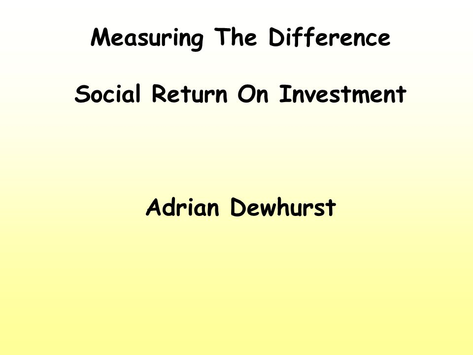 Measuring The Difference Social Return On Investment Adrian Dewhurst
