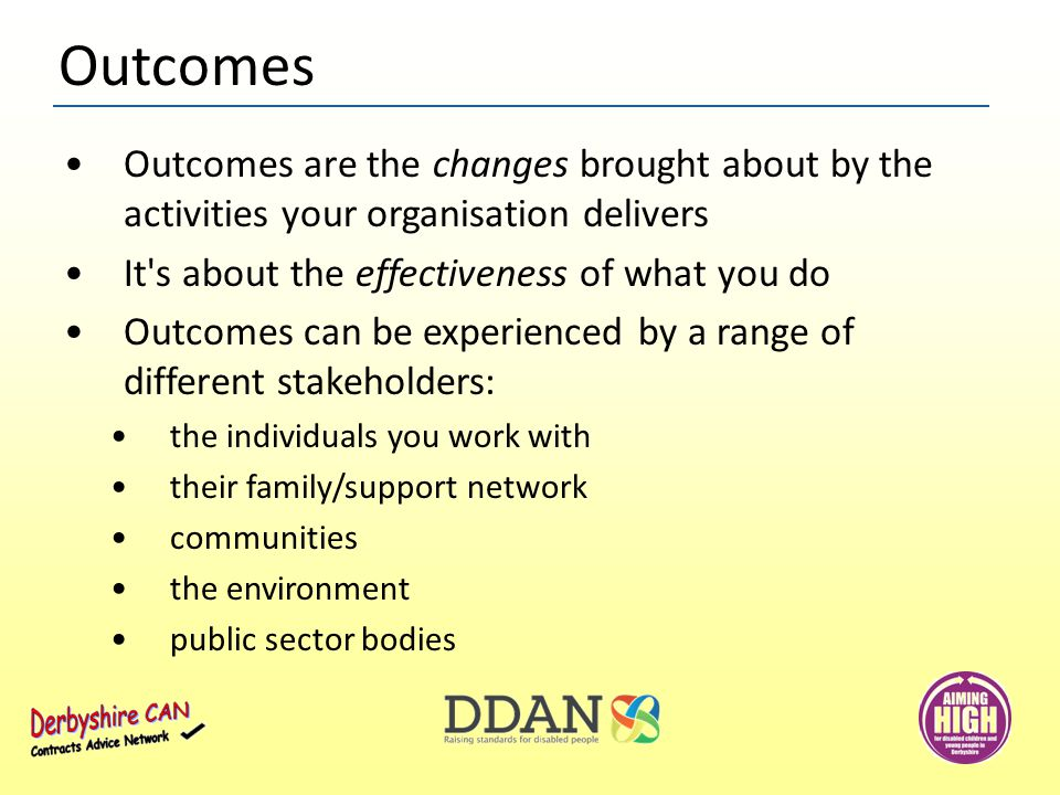 Outcomes are the changes brought about by the activities your organisation delivers It s about the effectiveness of what you do Outcomes can be experienced by a range of different stakeholders: the individuals you work with their family/support network communities the environment public sector bodies Outcomes