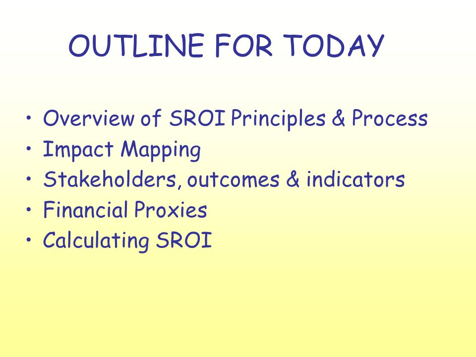 OUTLINE FOR TODAY Overview of SROI Principles & Process Impact Mapping Stakeholders, outcomes & indicators Financial Proxies Calculating SROI