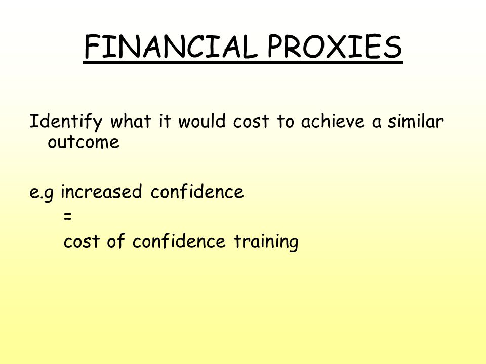 FINANCIAL PROXIES Identify what it would cost to achieve a similar outcome e.g increased confidence = cost of confidence training