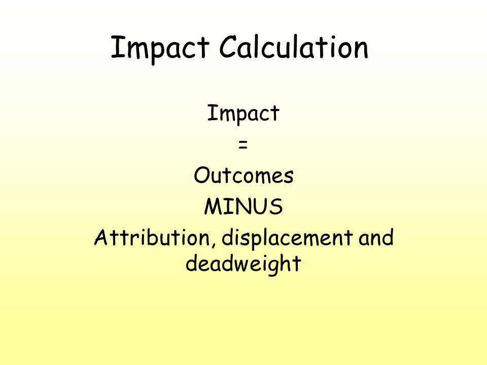 Impact Calculation Impact = Outcomes MINUS Attribution, displacement and deadweight
