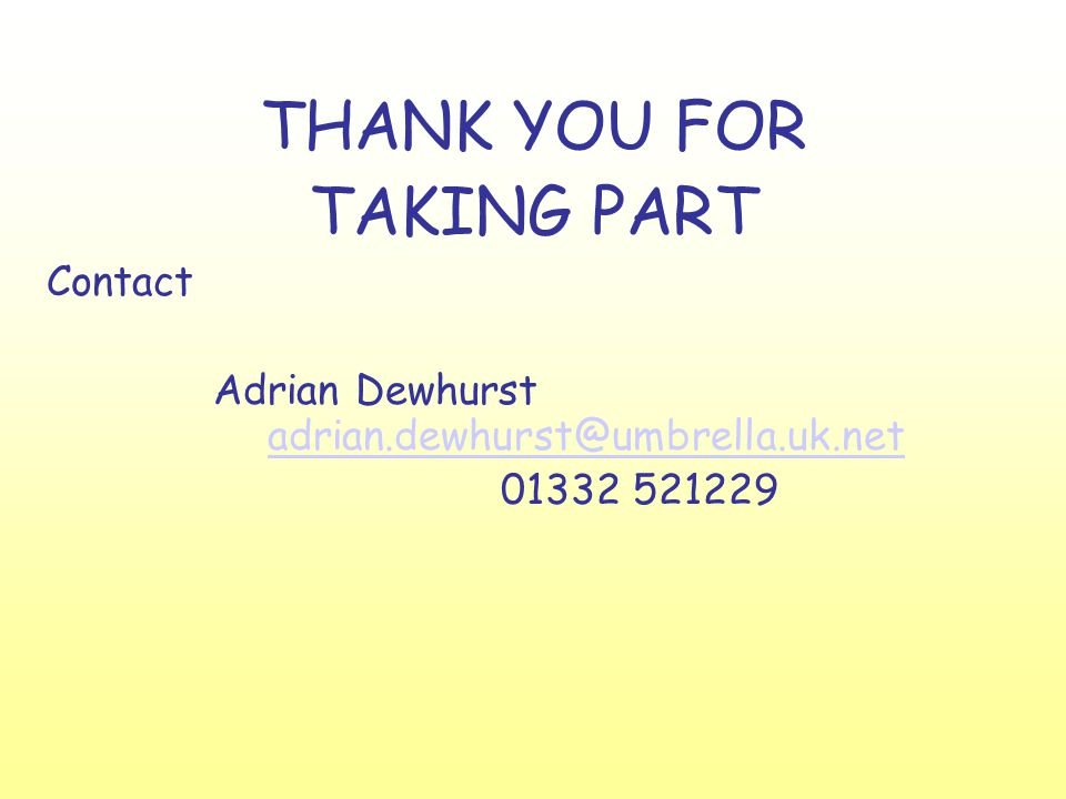 THANK YOU FOR TAKING PART Contact Adrian Dewhurst adrian.dewhurst@umbrella.uk.net adrian.dewhurst@umbrella.uk.net 01332 521229