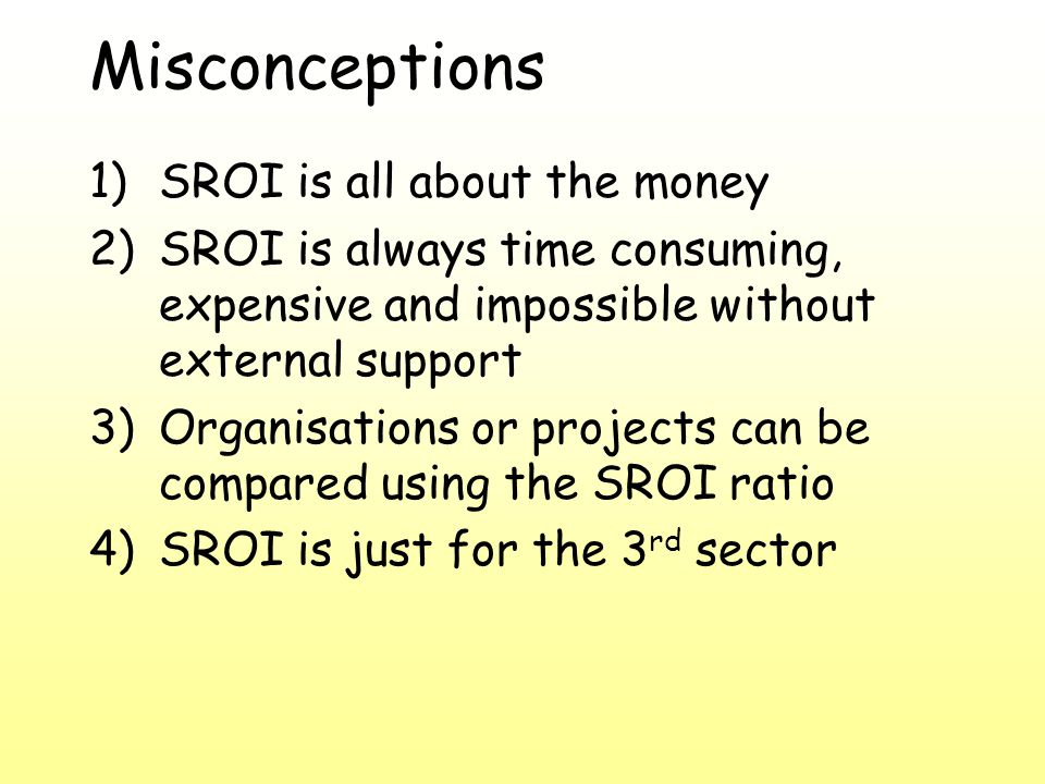 Misconceptions 1)SROI is all about the money 2)SROI is always time consuming, expensive and impossible without external support 3)Organisations or projects can be compared using the SROI ratio 4)SROI is just for the 3 rd sector