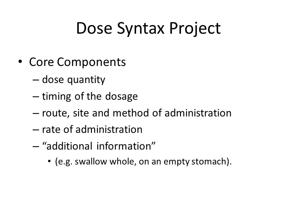Dose Syntax Project Core Components – dose quantity – timing of the dosage – route, site and method of administration – rate of administration – additional information (e.g.