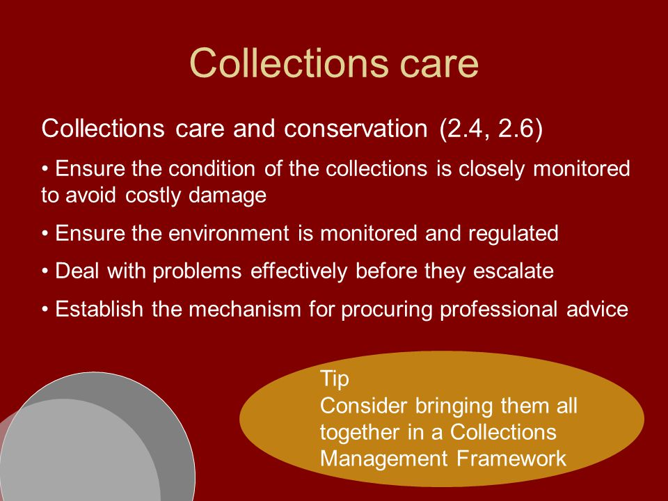 Collections care Collections care and conservation (2.4, 2.6) Ensure the condition of the collections is closely monitored to avoid costly damage Ensure the environment is monitored and regulated Deal with problems effectively before they escalate Establish the mechanism for procuring professional advice Tip Consider bringing them all together in a Collections Management Framework