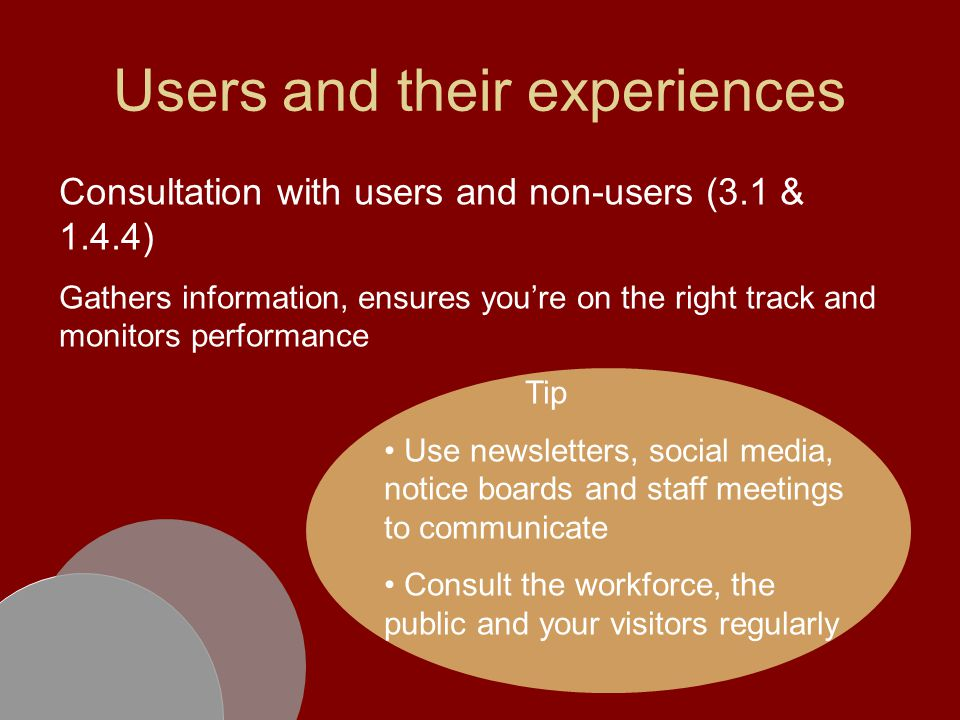Users and their experiences Consultation with users and non-users (3.1 & 1.4.4) Gathers information, ensures you're on the right track and monitors performance Tip Use newsletters, social media, notice boards and staff meetings to communicate Consult the workforce, the public and your visitors regularly
