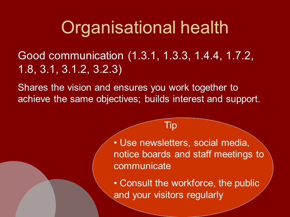 Organisational health Good communication (1.3.1, 1.3.3, 1.4.4, 1.7.2, 1.8, 3.1, 3.1.2, 3.2.3) Shares the vision and ensures you work together to achieve the same objectives; builds interest and support.