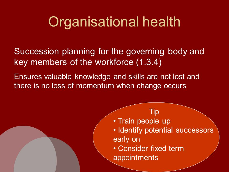 Organisational health Succession planning for the governing body and key members of the workforce (1.3.4) Ensures valuable knowledge and skills are not lost and there is no loss of momentum when change occurs Tip Train people up Identify potential successors early on Consider fixed term appointments