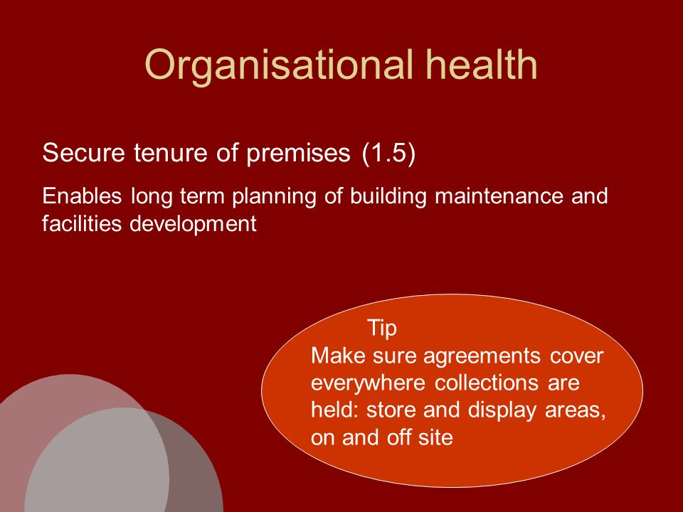 Organisational health Secure tenure of premises (1.5) Enables long term planning of building maintenance and facilities development Tip Make sure agreements cover everywhere collections are held: store and display areas, on and off site