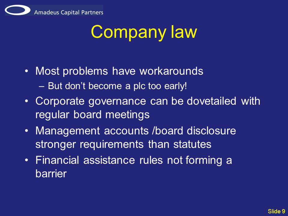 Slide 9 Company law Most problems have workarounds –But don't become a plc too early.