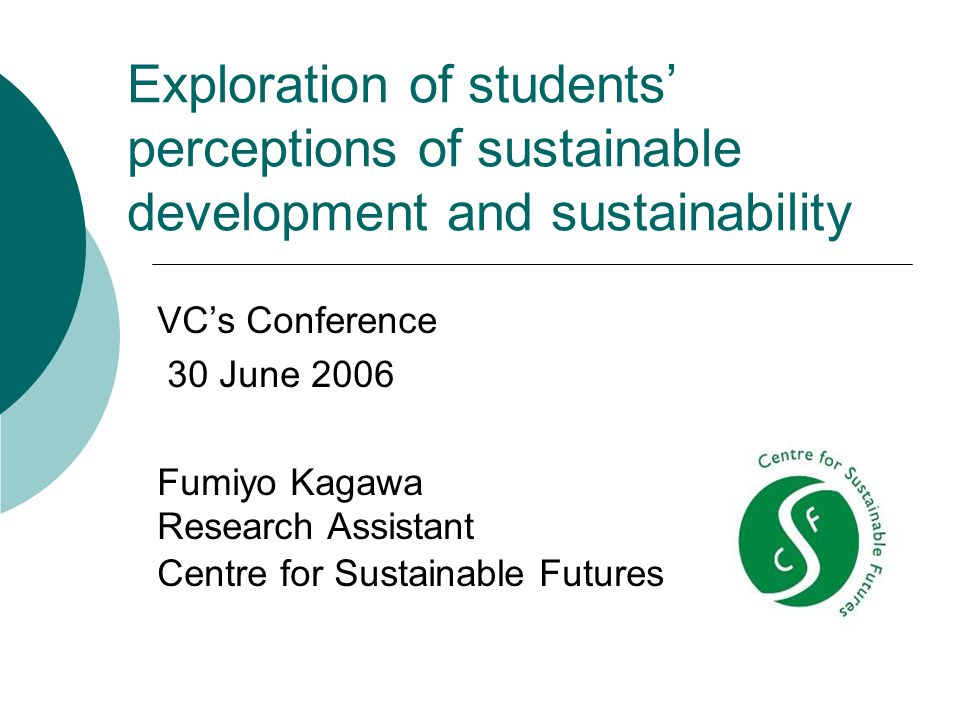 Exploration of students' perceptions of sustainable development and sustainability VC's Conference 30 June 2006 Fumiyo Kagawa Research Assistant Centre for Sustainable Futures
