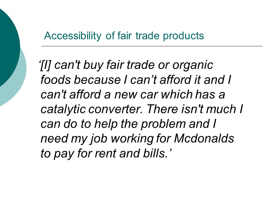 Accessibility of fair trade products '[I] can t buy fair trade or organic foods because I can't afford it and I can t afford a new car which has a catalytic converter.