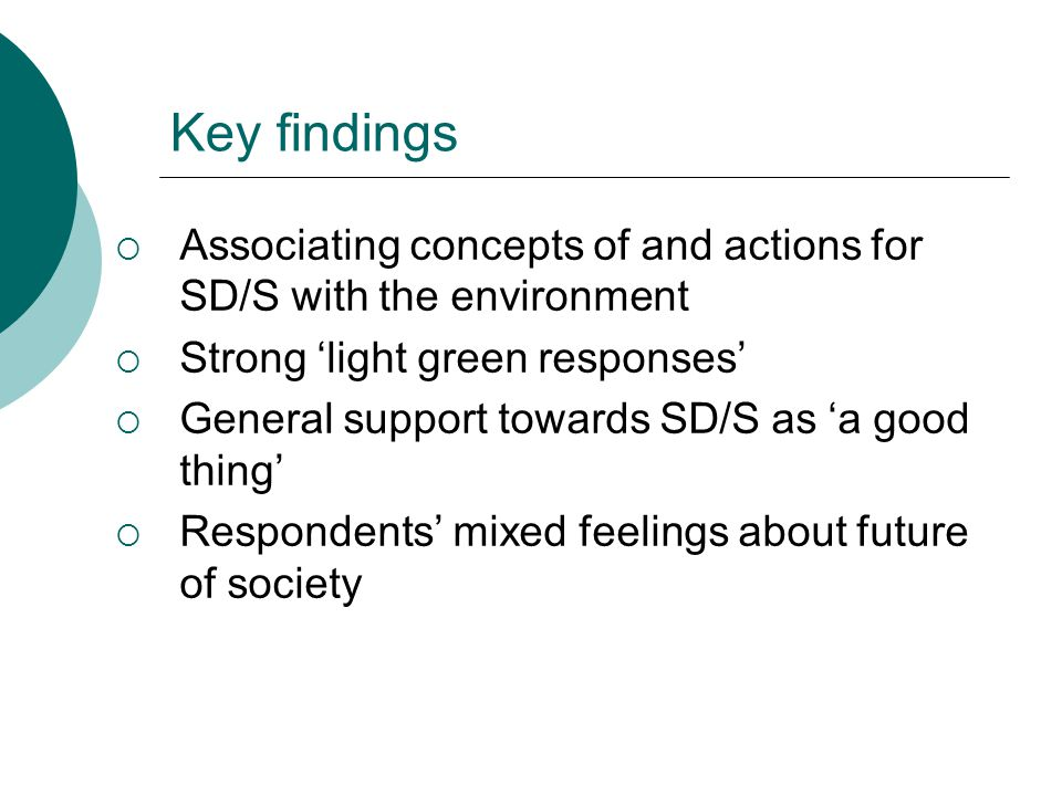 Key findings  Associating concepts of and actions for SD/S with the environment  Strong 'light green responses'  General support towards SD/S as 'a good thing'  Respondents' mixed feelings about future of society