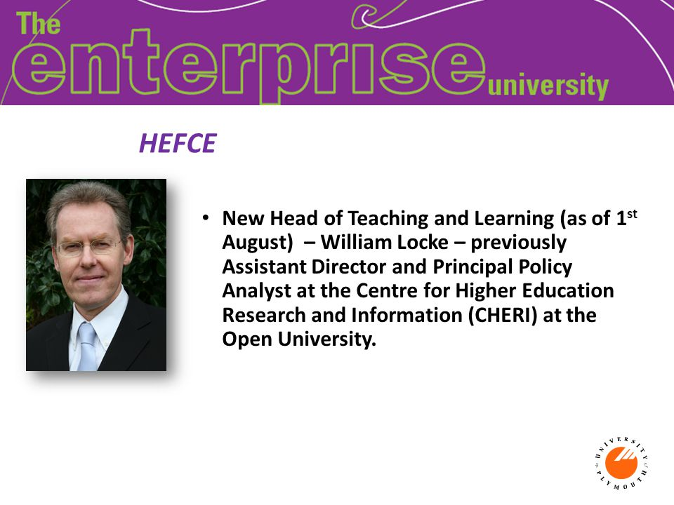 HEFCE New Head of Teaching and Learning (as of 1 st August) – William Locke – previously Assistant Director and Principal Policy Analyst at the Centre for Higher Education Research and Information (CHERI) at the Open University.