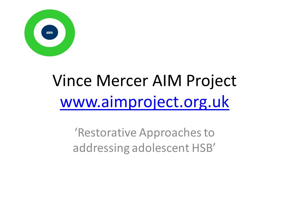 Vince Mercer AIM Project www.aimproject.org.uk www.aimproject.org.uk 'Restorative Approaches to addressing adolescent HSB' ai m