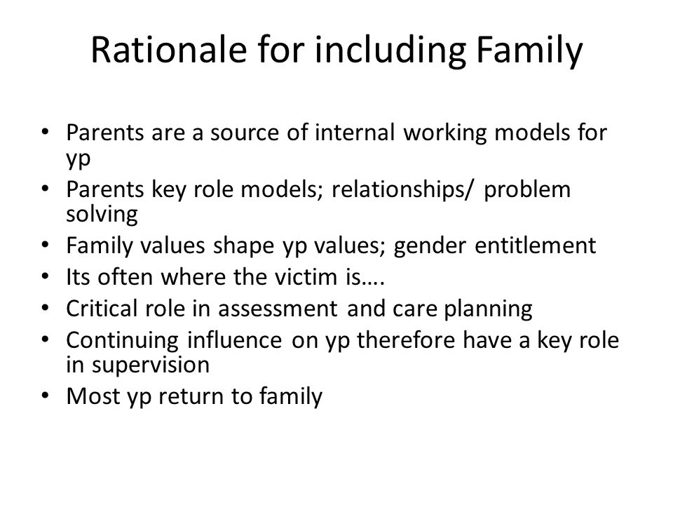 Rationale for including Family Parents are a source of internal working models for yp Parents key role models; relationships/ problem solving Family values shape yp values; gender entitlement Its often where the victim is….