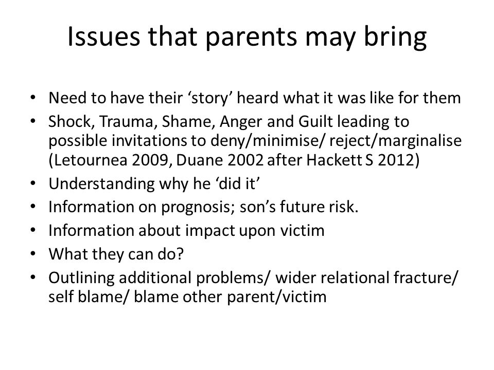 Issues that parents may bring Need to have their 'story' heard what it was like for them Shock, Trauma, Shame, Anger and Guilt leading to possible invitations to deny/minimise/ reject/marginalise (Letournea 2009, Duane 2002 after Hackett S 2012) Understanding why he 'did it' Information on prognosis; son's future risk.
