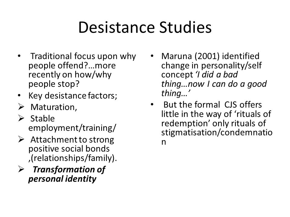 Desistance Studies Traditional focus upon why people offend …more recently on how/why people stop.