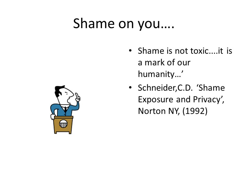 Shame on you…. Shame is not toxic....it is a mark of our humanity…' Schneider,C.D.